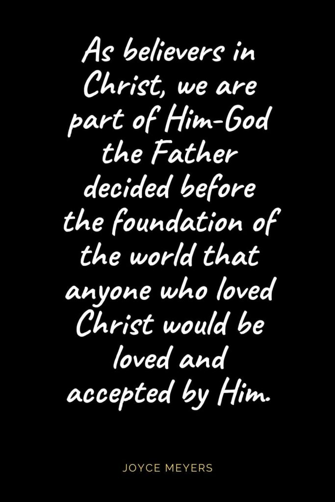 Christian Quotes about Love (10): As believers in Christ, we are part of Him-God the Father decided before the foundation of the world that anyone who loved Christ would be loved and accepted by Him. Joyce Meyers