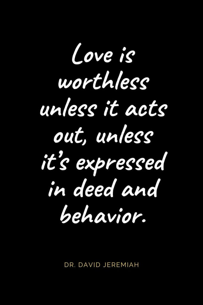 Christian Quotes about Love (12): Love is worthless unless it acts out, unless it's expressed in deed and behavior. Dr. David Jeremiah