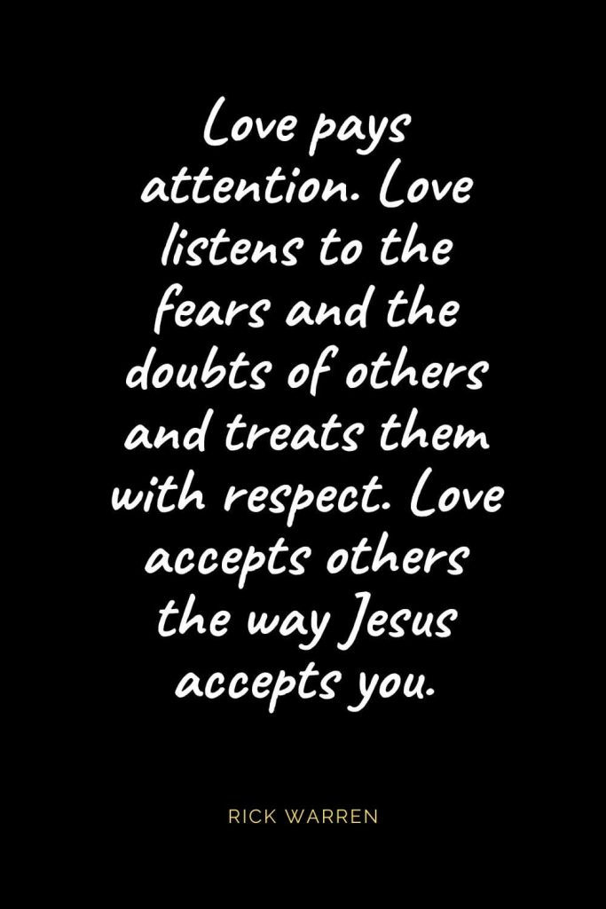Christian Quotes about Love (13): Love pays attention. Love listens to the fears and the doubts of others and treats them with respect. Love accepts others the way Jesus accepts you. Rick Warren