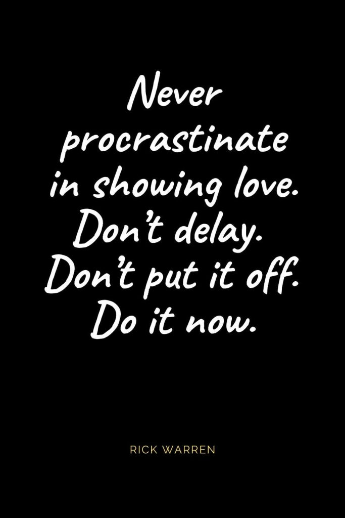 Christian Quotes about Love (15): Never procrastinate in showing love. Don't delay. Don't put it off. Do it now. Rick Warren