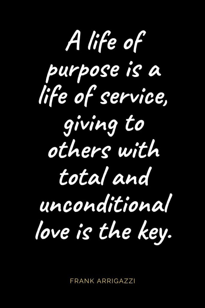 Christian Quotes about Love (16): A life of purpose is a life of service, giving to others with total and unconditional love is the key. Frank Arrigazzi