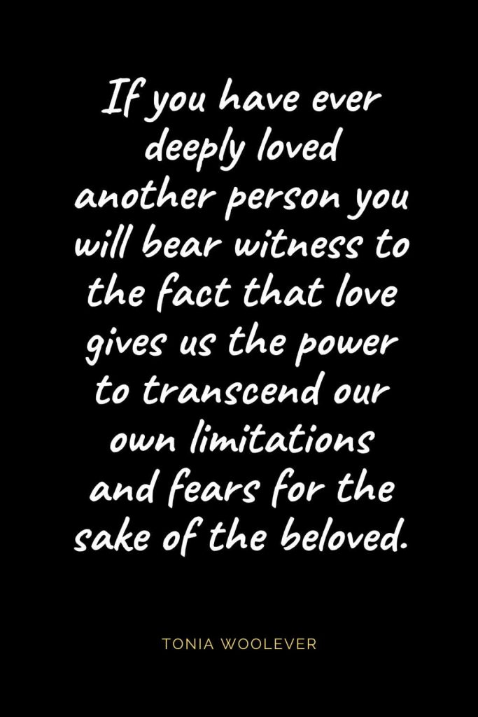 Christian Quotes about Love (19): If you have ever deeply loved another person you will bear witness to the fact that love gives us the power to transcend our own limitations and fears for the sake of the beloved. Tonia Woolever
