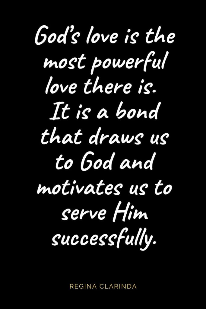 Christian Quotes about Love (2): God's love is the most powerful love there is. It is a bond that draws us to God and motivates us to serve Him successfully. Regina Clarinda