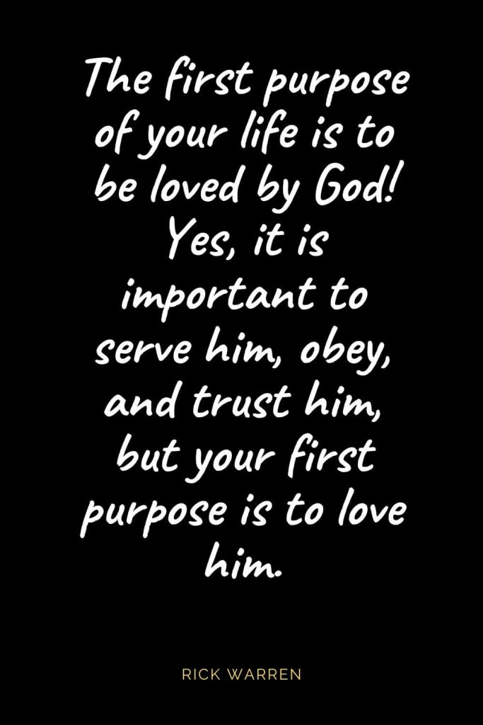 Christian Quotes about Love (20): The first purpose of your life is to be loved by God! Yes, it is important to serve him, obey, and trust him, but your first purpose is to love him. Rick Warren