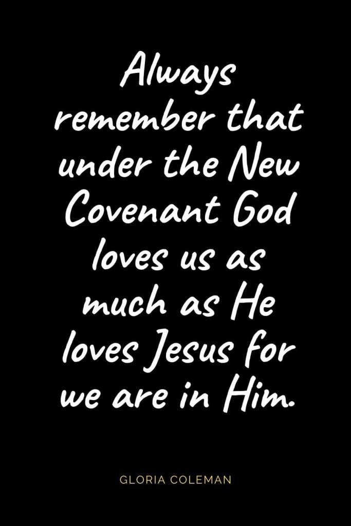 Christian Quotes about Love (21): Always remember that under the New Covenant God loves us as much as He loves Jesus for we are in Him. Gloria Coleman