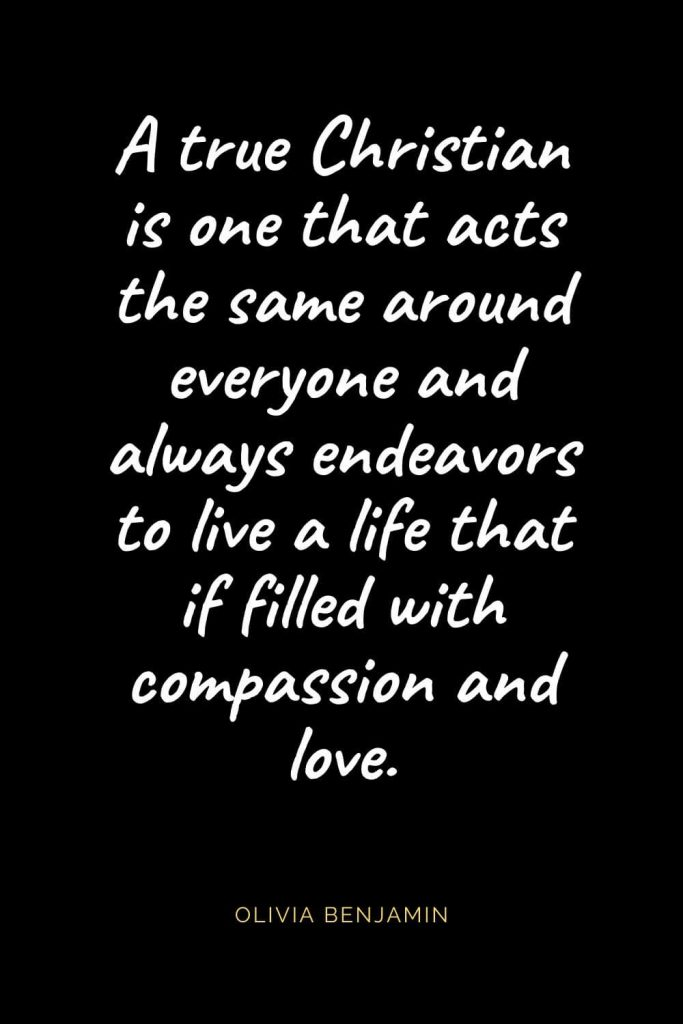 Christian Quotes about Love (22): A true Christian is one that acts the same around everyone and always endeavors to live a life that if filled with compassion and love. Olivia Benjamin