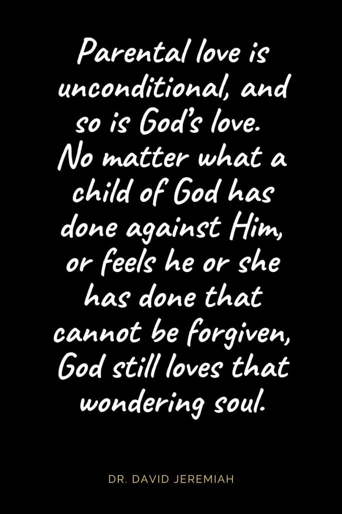 Christian Quotes about Love (23): Parental love is unconditional, and so is God's love. No matter what a child of God has done against Him, or feels he or she has done that cannot be forgiven, God still loves that wondering soul. Dr. David Jeremiah
