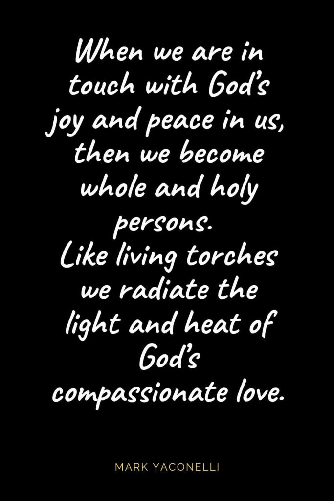 Christian Quotes about Love (24): When we are in touch with God's joy and peace in us, then we become whole and holy persons. Like living torches we radiate the light and heat of God's compassionate love. Mark Yaconelli