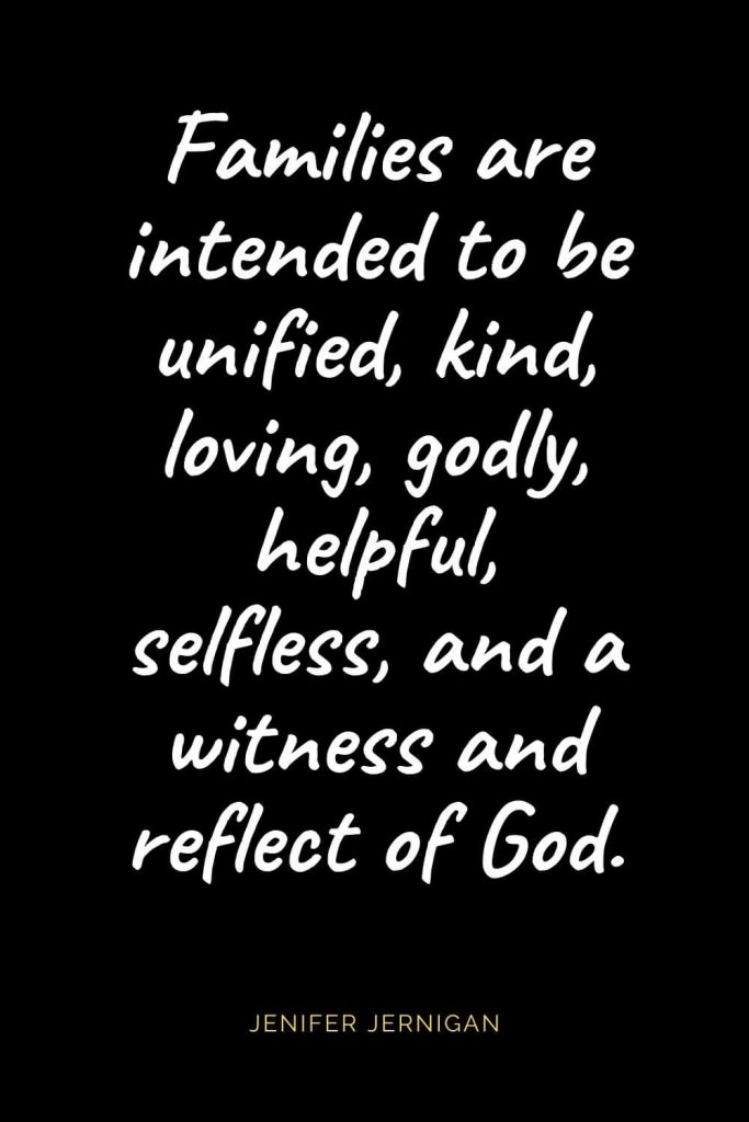 Christian Quotes about Love (25): Families are intended to be unified, kind, loving, godly, helpful, selfless, and a witness and reflect of God. Jenifer Jernigan