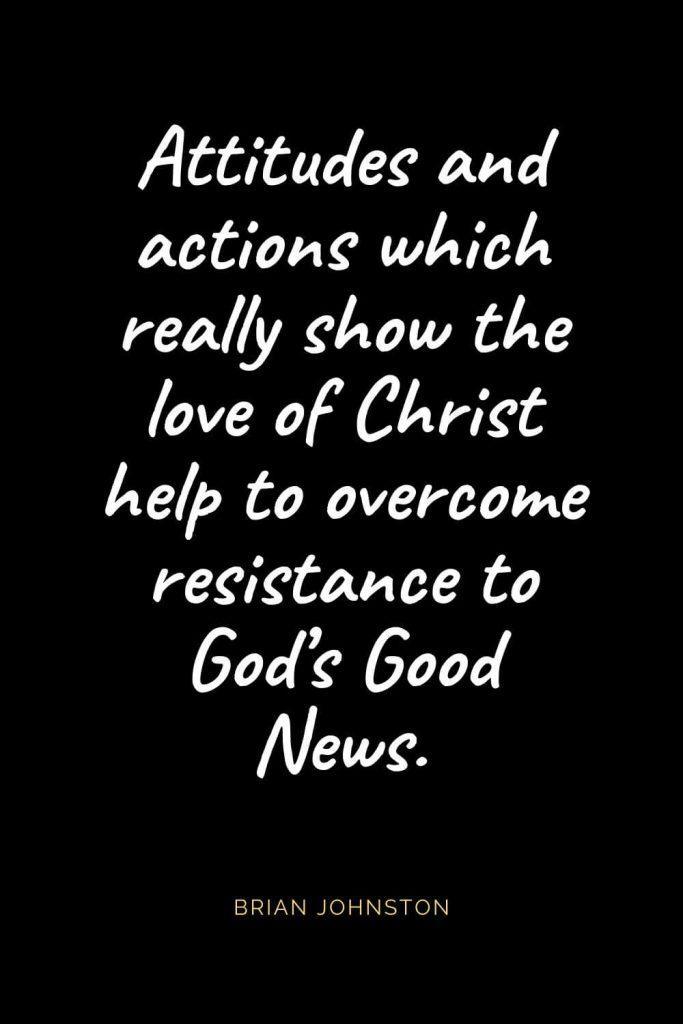 Christian Quotes about Love (27): Attitudes and actions which really show the love of Christ help to overcome resistance to God's Good News. Brian Johnston