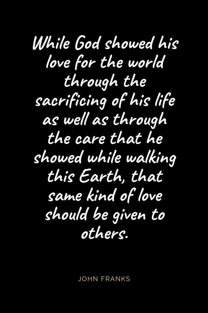 Christian Quotes about Love (28): While God showed his love for the world through the sacrificing of his life as well as through the care that he showed while walking this Earth, that same kind of love should be given to others. John Franks