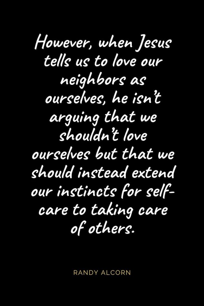 Christian Quotes about Love (29): However, when Jesus tells us to love our neighbors as ourselves, he isn't arguing that we shouldn't love ourselves but that we should instead extend our instincts for self-care to taking care of others. Randy Alcorn