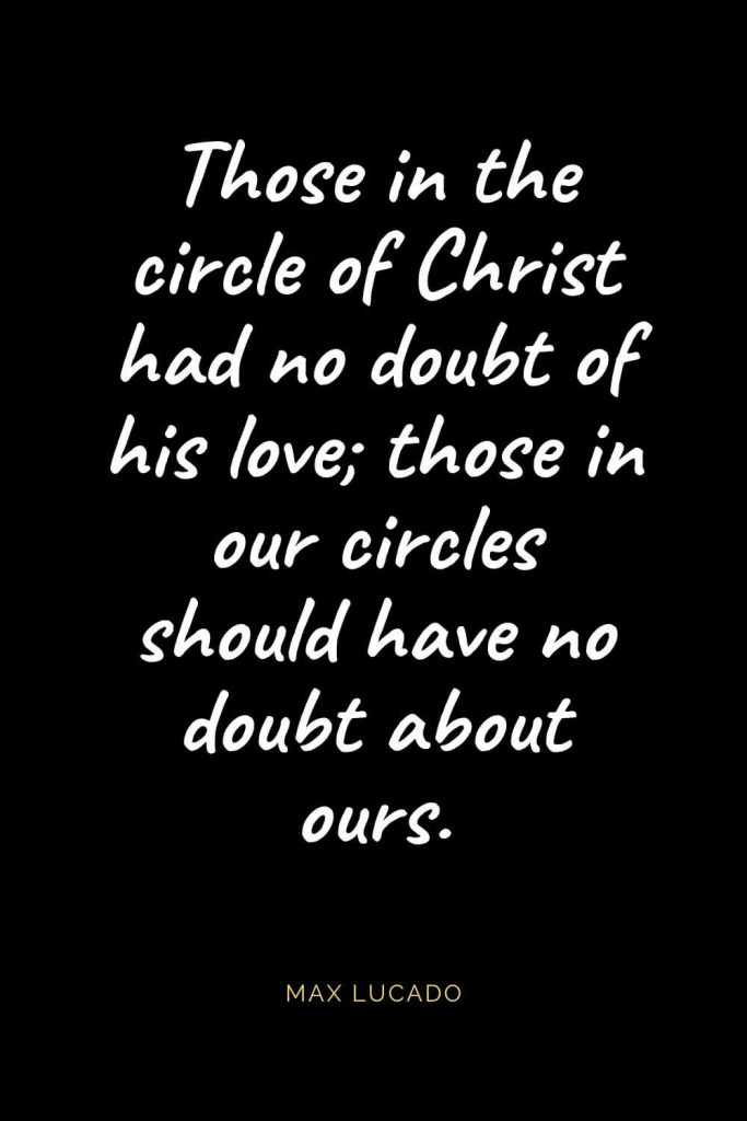 Christian Quotes about Love (3): Those in the circle of Christ had no doubt of his love; those in our circles should have no doubt about ours. Max Lucado