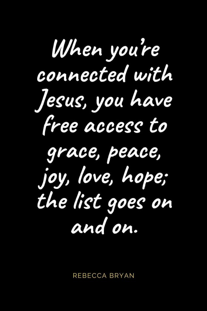 Christian Quotes about Love (30): When you're connected with Jesus, you have free access to grace, peace, joy, love, hope; the list goes on and on. Rebecca Bryan