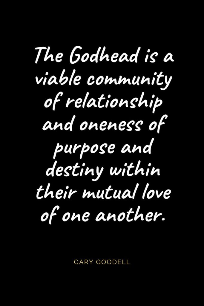 Christian Quotes about Love (32): The Godhead is a viable community of relationship and oneness of purpose and destiny within their mutual love of one another. Gary Goodell