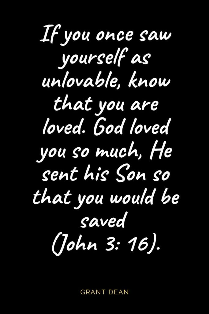Christian Quotes about Love (33): If you once saw yourself as unlovable, know that you are loved. God loved you so much, He sent his Son so that you would be saved (John 3: 16). Grant Dean