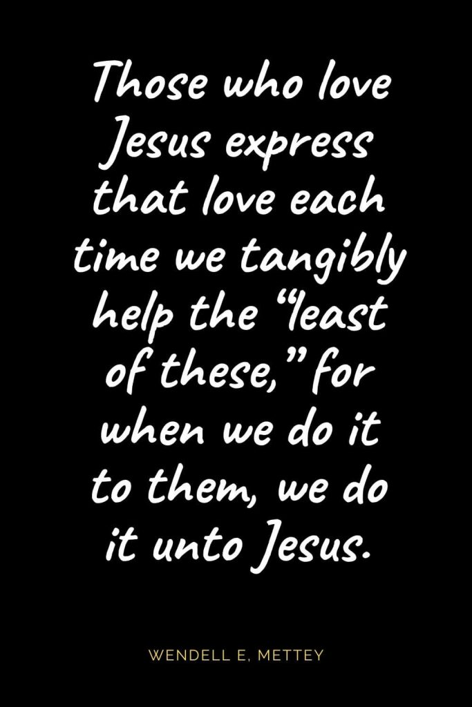 "Christian Quotes about Love (34): Those who love Jesus express that love each time we tangibly help the ""least of these,"" for when we do it to them, we do it unto Jesus. Wendell E"