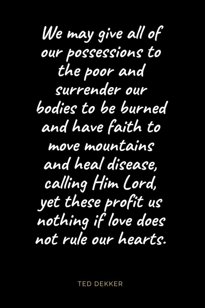 Christian Quotes about Love (35): We may give all of our possessions to the poor and surrender our bodies to be burned and have faith to move mountains and heal disease, calling Him Lord, yet these profit us nothing if love does not rule our hearts. Ted Dekker