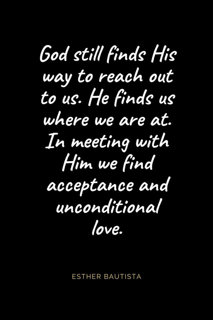 Christian Quotes about Love (37): God still finds His way to reach out to us. He finds us where we are at. In meeting with Him we find acceptance and unconditional love. Esther Bautista