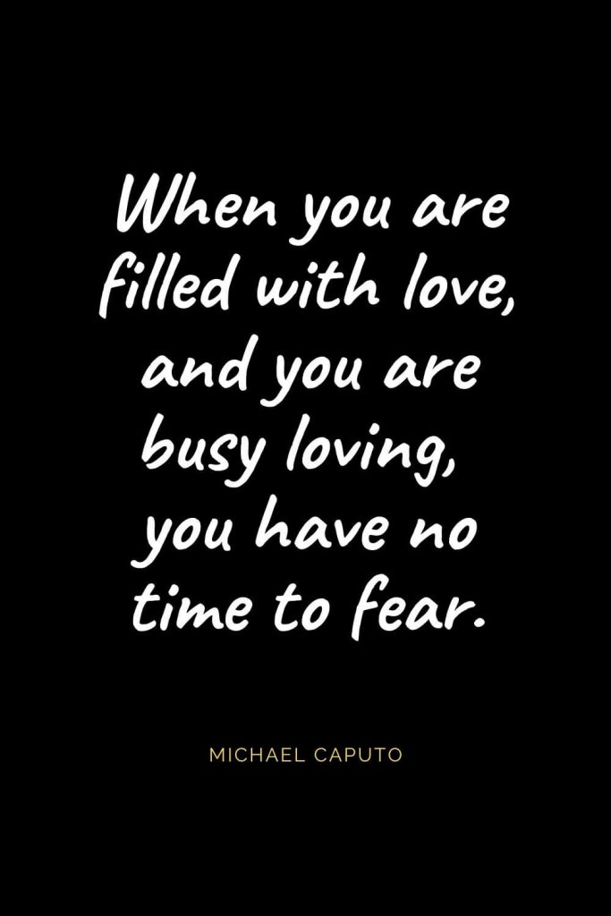 Christian Quotes about Love (38): When you are filled with love, and you are busy loving, you have no time to fear. Michael Caputo