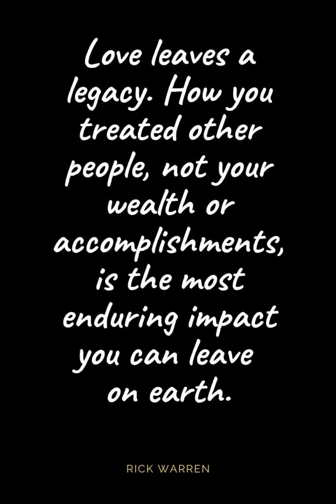 Christian Quotes about Love (4): Love leaves a legacy. How you treated other people, not your wealth or accomplishments, is the most enduring impact you can leave on earth. Rick Warren