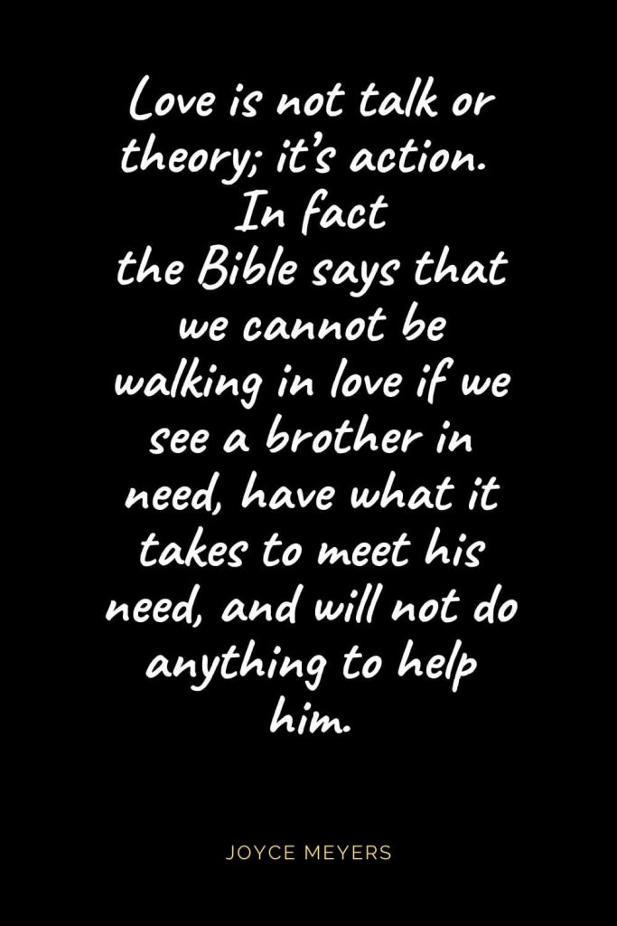 Christian Quotes about Love (40): Love is not talk or theory; it's action. In fact the Bible says that we cannot be walking in love if we see a brother in need, have what it takes to meet his need, and will not do anything to help him. Joyce Meyers