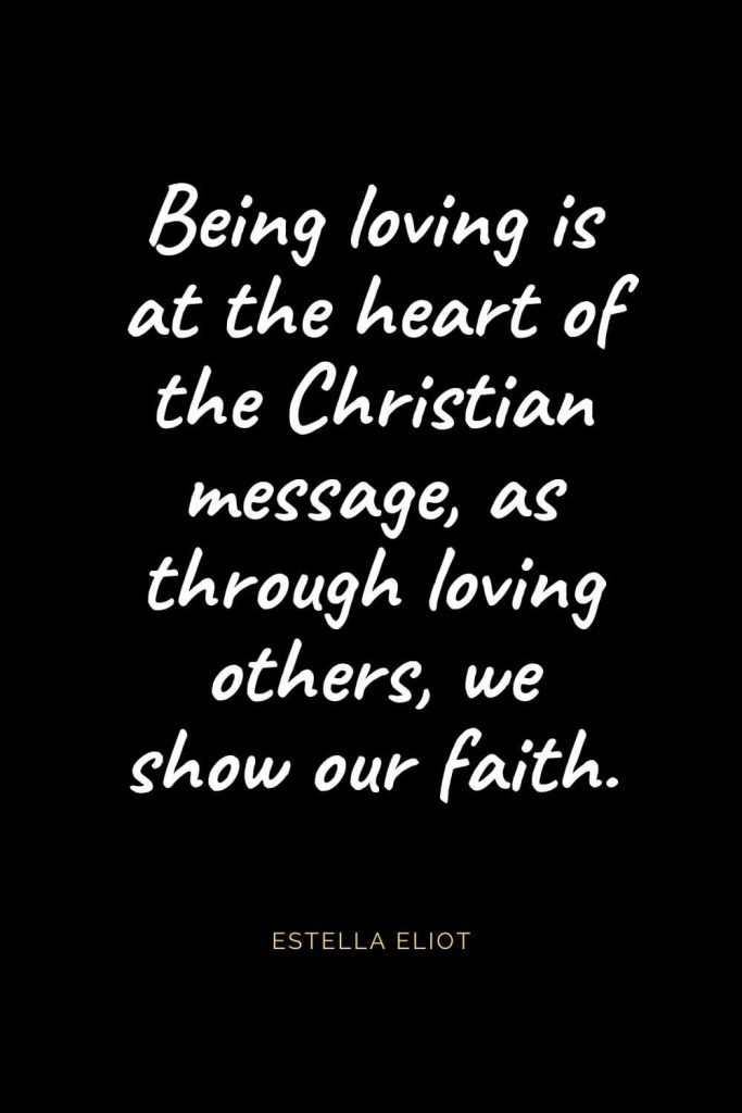 Christian Quotes about Love (42): Being loving is at the heart of the Christian message, as through loving others, we show our faith. Estella Eliot