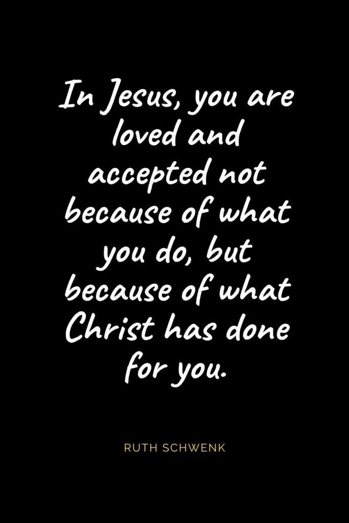 Christian Quotes about Love (43): In Jesus, you are loved and accepted not because of what you do, but because of what Christ has done for you. Ruth Schwenk