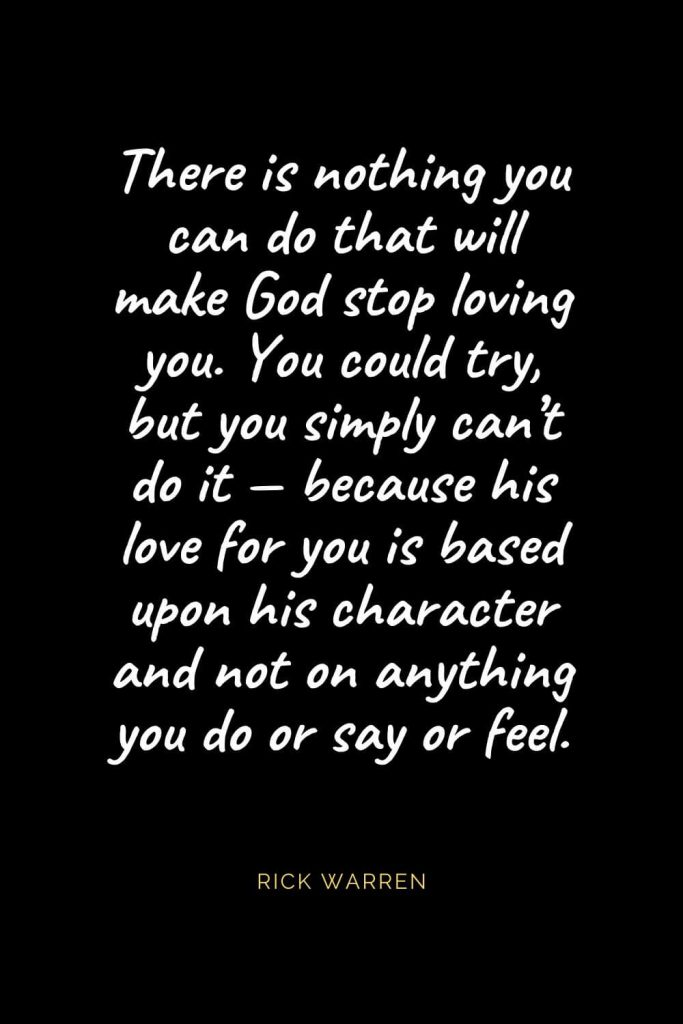 Christian Quotes about Love (44): There is nothing you can do that will make God stop loving you. You could try, but you simply can't do it — because his love for you is based upon his character and not on anything you do or say or feel. Rick Warren