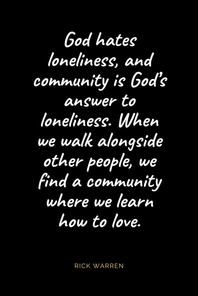 Christian Quotes about Love (46): God hates loneliness, and community is God's answer to loneliness. When we walk alongside other people, we find a community where we learn how to love. Rick Warren