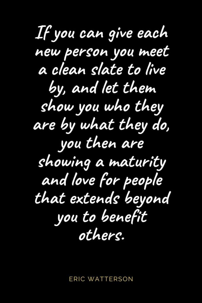 Christian Quotes about Love (49): If you can give each new person you meet a clean slate to live by, and let them show you who they are by what they do, you then are showing a maturity and love for people that extends beyond you to benefit others. Eric Watterson