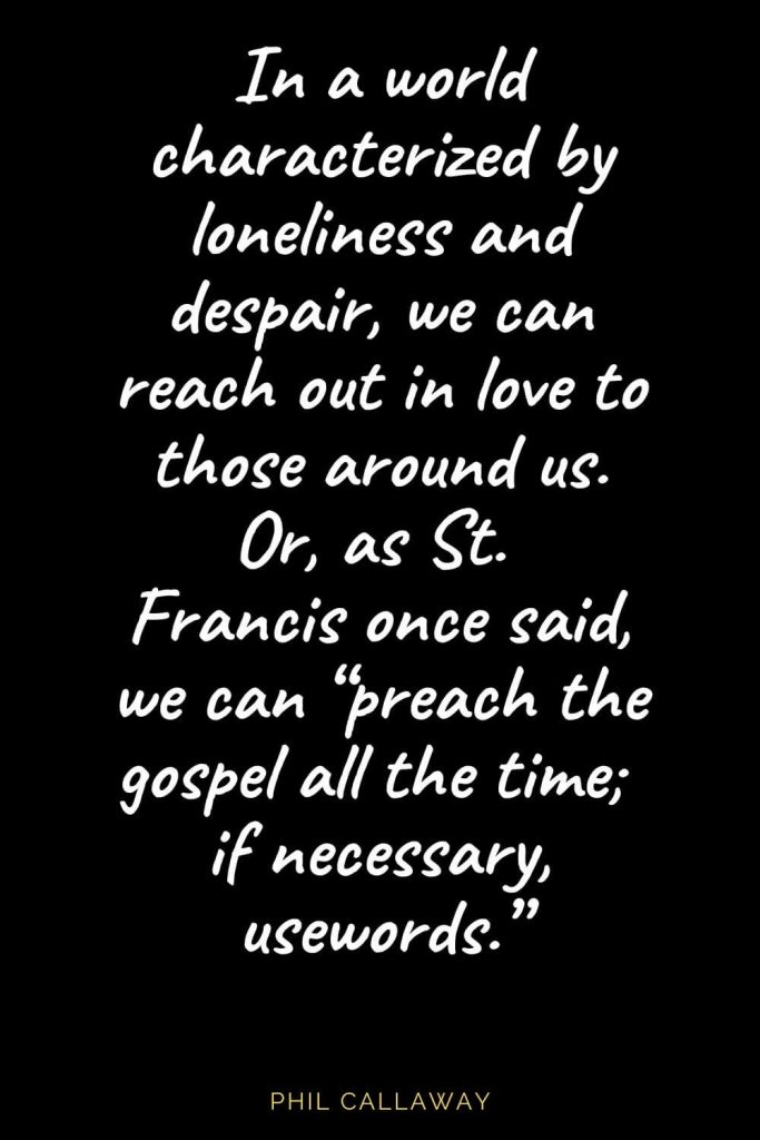 "Christian Quotes about Love (5): In a world characterized by loneliness and despair, we can reach out in love to those around us. Or, as St. Francis once said, we can ""preach the gospel all the time; if necessary, usewords."" Phil Callaway"