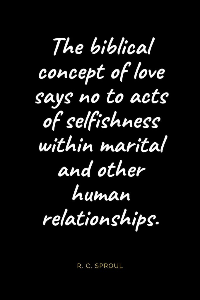 Christian Quotes about Love (50): The biblical concept of love says no to acts of selfishness within marital and other human relationships. R. C. Sproul