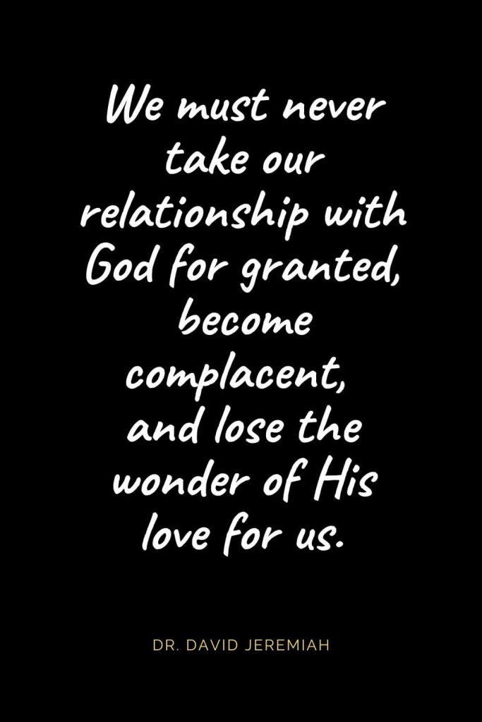 Christian Quotes about Love (51): We must never take our relationship with God for granted, become complacent, and lose the wonder of His love for us. Dr. David Jeremiah