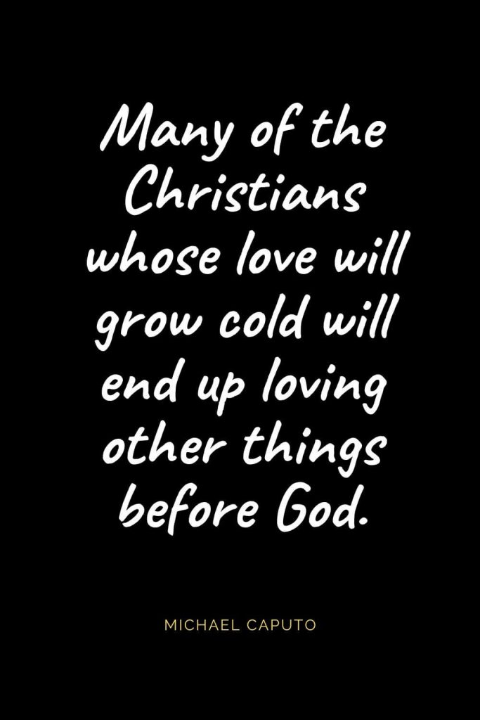 Christian Quotes about Love (52): Many of the Christians whose love will grow cold will end up loving other things before God. Michael Caputo
