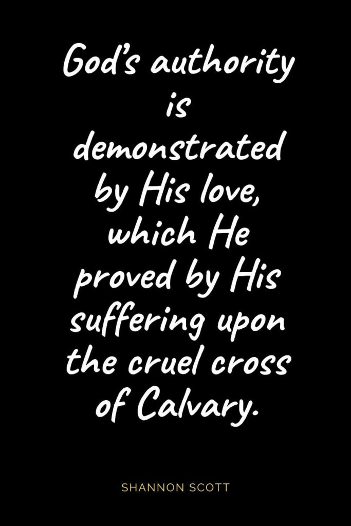 Christian Quotes about Love (54): God's authority is demonstrated by His love, which He proved by His suffering upon the cruel cross of Calvary. Shannon Scott
