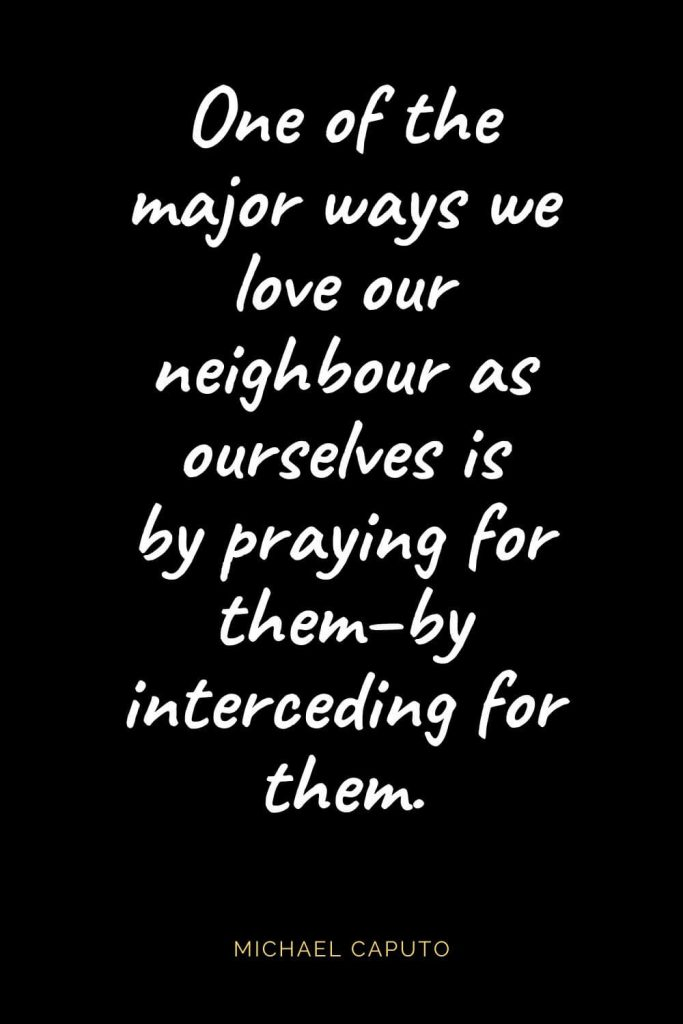Christian Quotes about Love (55): One of the major ways we love our neighbour as ourselves is by praying for them--by interceding for them. Michael Caputo