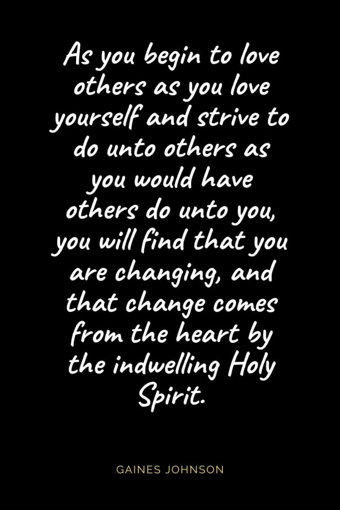 Christian Quotes about Love (56): As you begin to love others as you love yourself and strive to do unto others as you would have others do unto you, you will find that you are changing, and that change comes from the heart by the indwelling Holy Spirit. Gaines Johnson