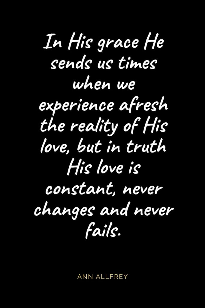 Christian Quotes about Love (57): In His grace He sends us times when we experience afresh the reality of His love, but in truth His love is constant, never changes and never fails. Ann Allfrey