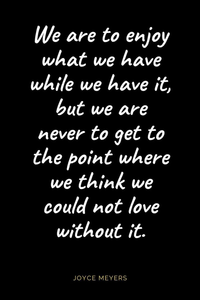 Christian Quotes about Love (6): We are to enjoy what we have while we have it, but we are never to get to the point where we think we could not love without it. Joyce Meyers