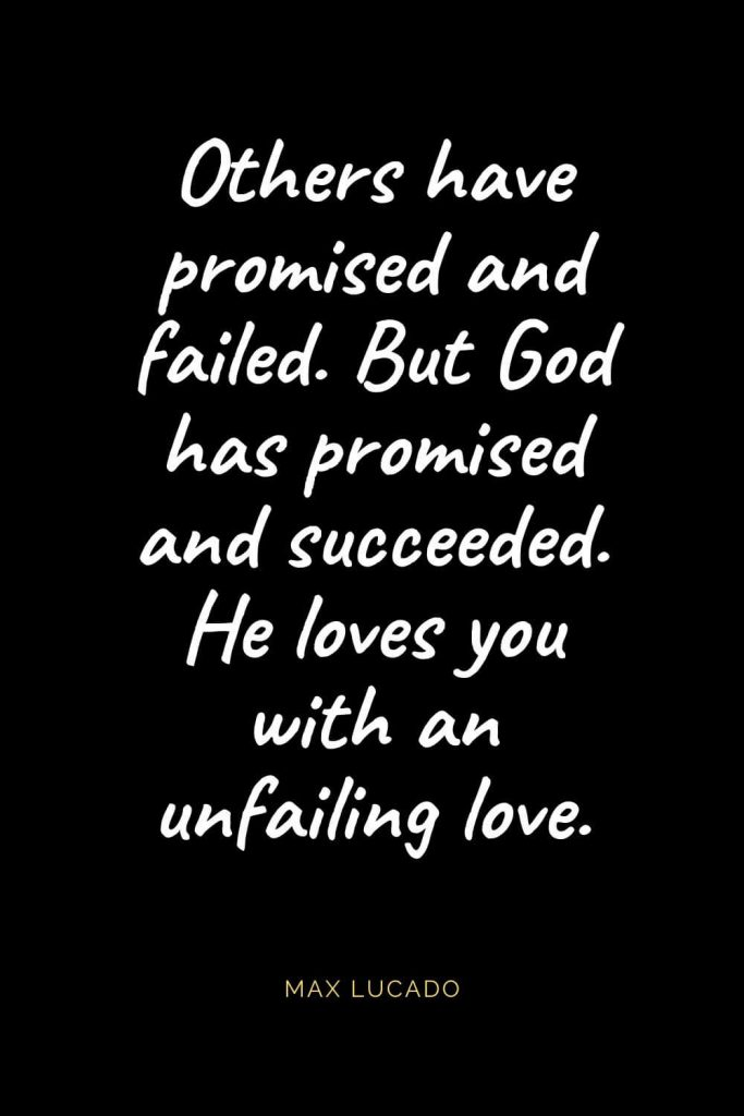 Christian Quotes about Love (63): Others have promised and failed. But God has promised and succeeded. He loves you with an unfailing love. Max Lucado