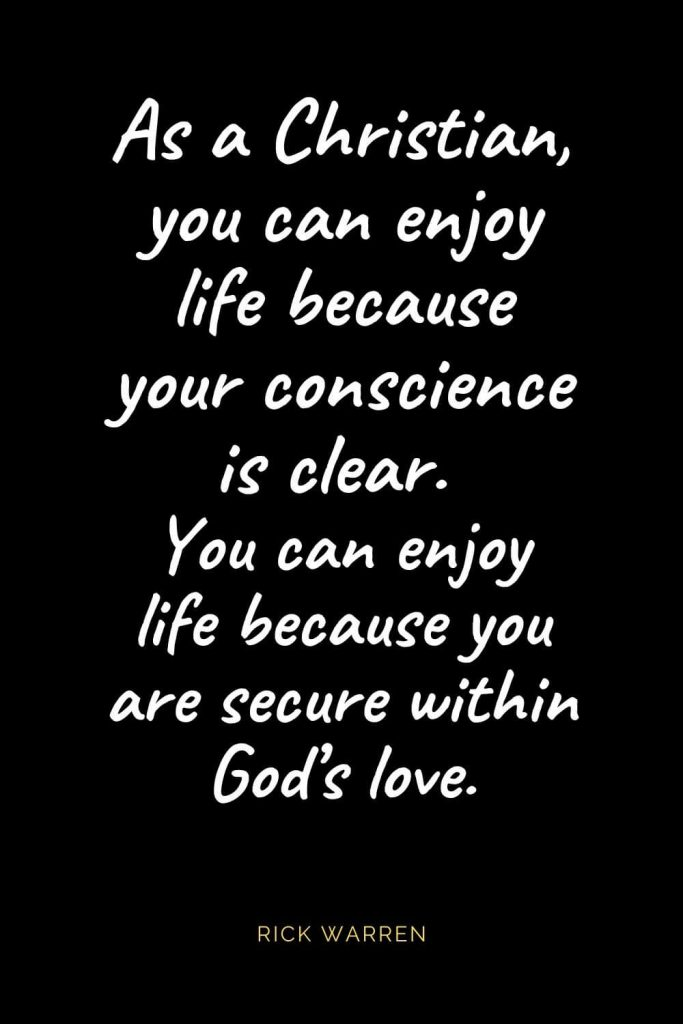Christian Quotes about Love (65): As a Christian, you can enjoy life because your conscience is clear. You can enjoy life because you are secure within God's love. Rick Warren