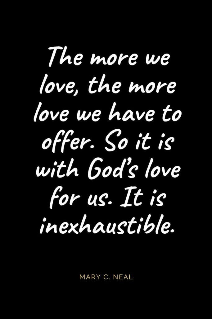 Christian Quotes about Love (7): The more we love, the more love we have to offer. So it is with God's love for us. It is inexhaustible. Mary C. Neal