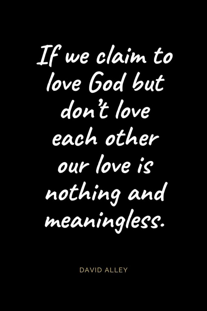 Christian Quotes about Love (8): If we claim to love God but don't love each other our love is nothing and meaningless. David Alley