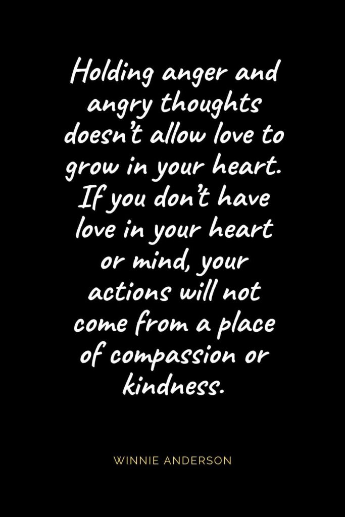 Christian Quotes about Love (9): Holding anger and angry thoughts doesn't allow love to grow in your heart. If you don't have love in your heart or mind, your actions will not come from a place of compassion or kindness. Winnie Anderson