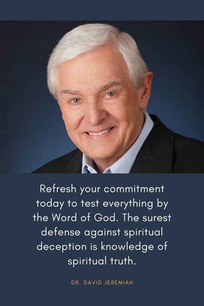 David Jeremiah Quotes (1): Refresh your commitment today to test everything by the Word of God. The surest defense against spiritual deception is knowledge of spiritual truth.