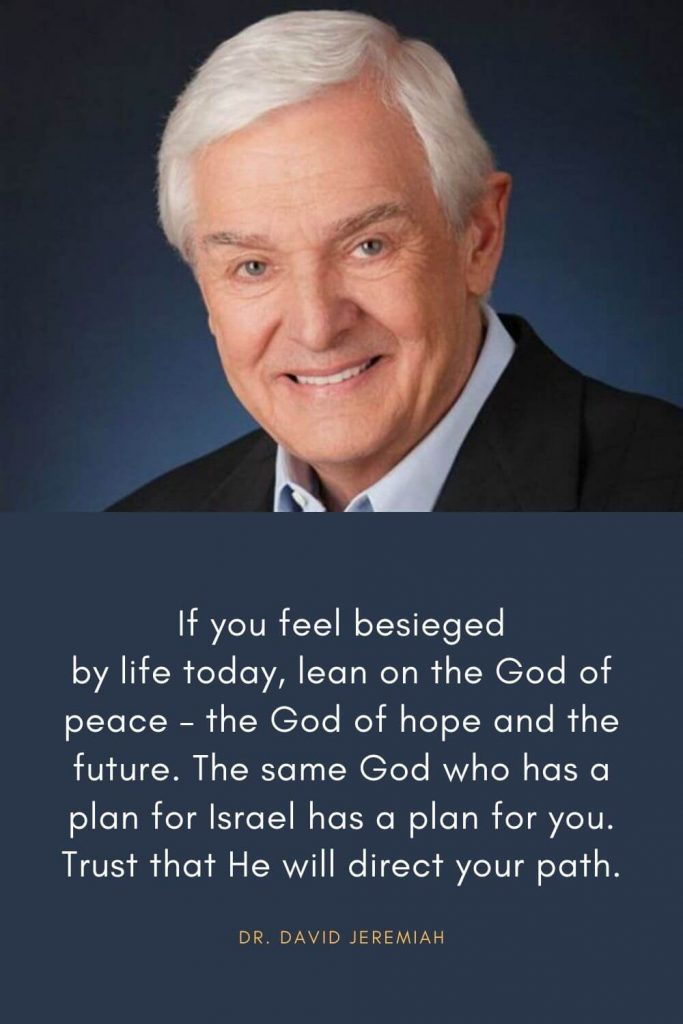 David Jeremiah Quotes (13): If you feel besieged by life today, lean on the God of peace - the God of hope and the future. The same God who has a plan for Israel has a plan for you. Trust that He will direct your path.