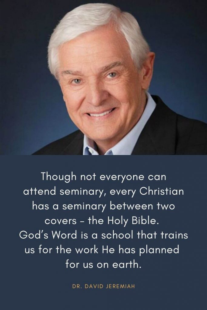 David Jeremiah Quotes (16): Though not everyone can attend seminary, every Christian has a seminary between two covers - the Holy Bible. God's Word is a school that trains us for the work He has planned for us on earth.