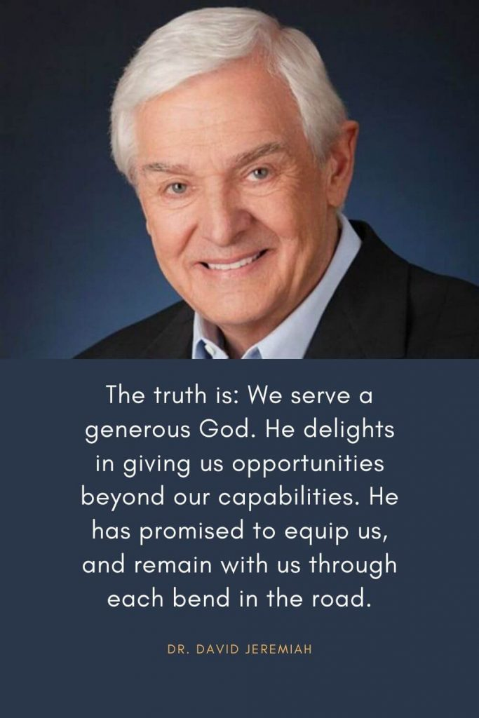 David Jeremiah Quotes (2): The truth is: We serve a generous God. He delights in giving us opportunities beyond our capabilities. He has promised to equip us, and remain with us through each bend in the road.