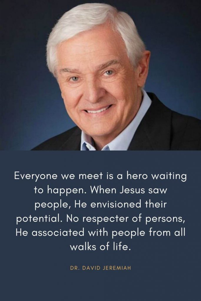 David Jeremiah Quotes (25): Everyone we meet is a hero waiting to happen. When Jesus saw people, He envisioned their potential. No respecter of persons, He associated with people from all walks of life.